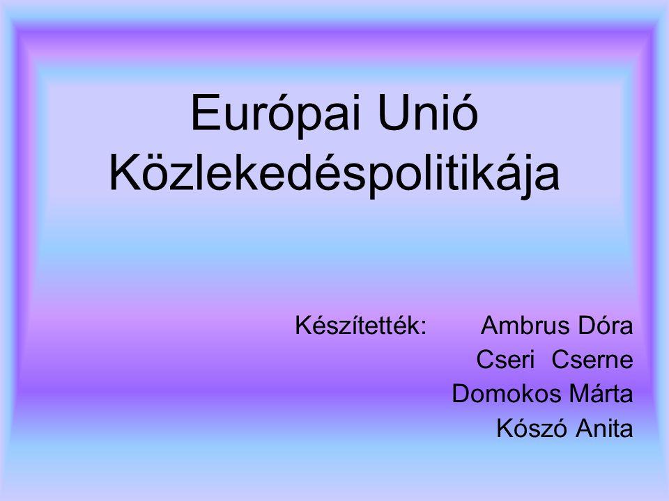 Európai Unió Közlekedéspolitikája Készítették: Ambrus Dóra Cseri Cserne Domokos Márta Kószó Anita