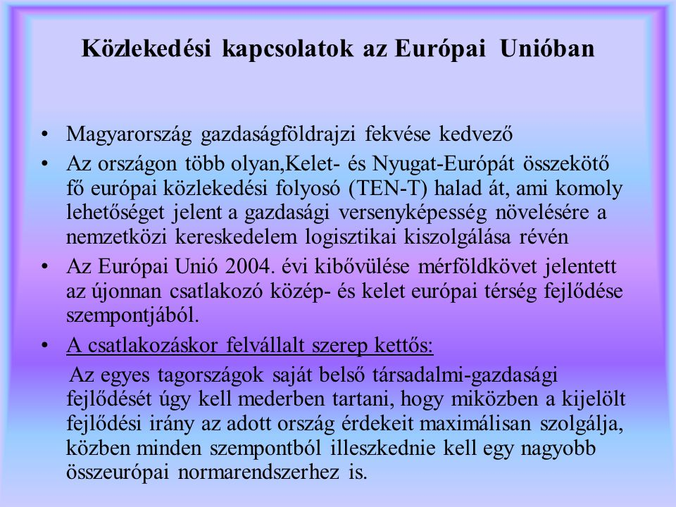 Közlekedési kapcsolatok az Európai Unióban Magyarország gazdaságföldrajzi fekvése kedvező Az országon több olyan,Kelet- és Nyugat-Európát összekötő fő