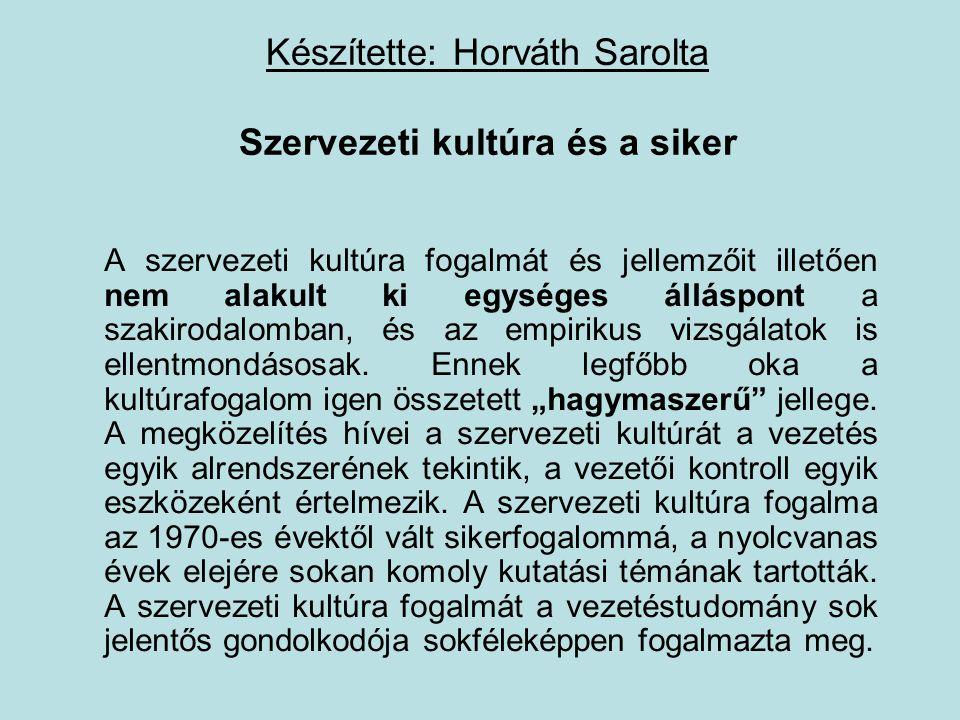 Készítette: Horváth Sarolta Szervezeti kultúra és a siker A szervezeti kultúra fogalmát és jellemzőit illetően nem alakult ki egységes álláspont a szakirodalomban, és az empirikus vizsgálatok is ellentmondásosak.