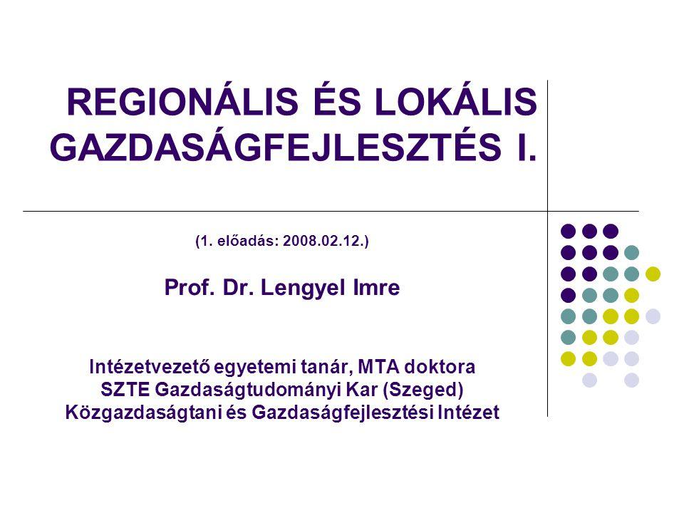 REGIONÁLIS ÉS LOKÁLIS GAZDASÁGFEJLESZTÉS I. (1. előadás: 2008.02.12.) Prof. Dr. Lengyel Imre Intézetvezető egyetemi tanár, MTA doktora SZTE Gazdaságtu