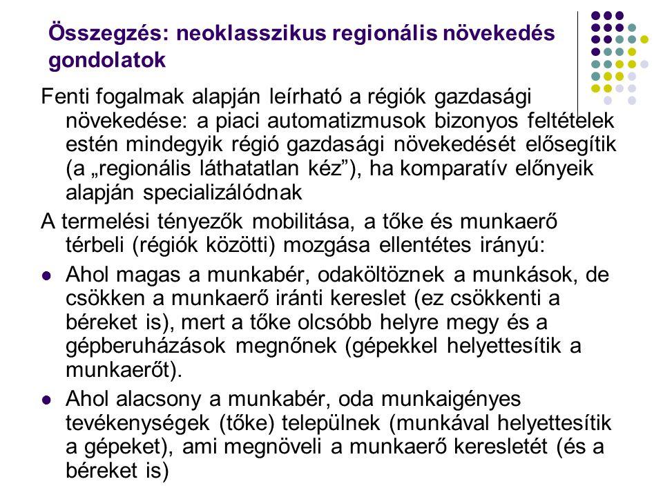 """Összegzés: neoklasszikus regionális növekedés gondolatok Fenti fogalmak alapján leírható a régiók gazdasági növekedése: a piaci automatizmusok bizonyos feltételek estén mindegyik régió gazdasági növekedését elősegítik (a """"regionális láthatatlan kéz ), ha komparatív előnyeik alapján specializálódnak A termelési tényezők mobilitása, a tőke és munkaerő térbeli (régiók közötti) mozgása ellentétes irányú: Ahol magas a munkabér, odaköltöznek a munkások, de csökken a munkaerő iránti kereslet (ez csökkenti a béreket is), mert a tőke olcsóbb helyre megy és a gépberuházások megnőnek (gépekkel helyettesítik a munkaerőt)."""