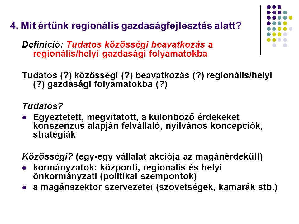4. Mit értünk regionális gazdaságfejlesztés alatt? Definíció: Tudatos közösségi beavatkozás a regionális/helyi gazdasági folyamatokba Tudatos (?) közö