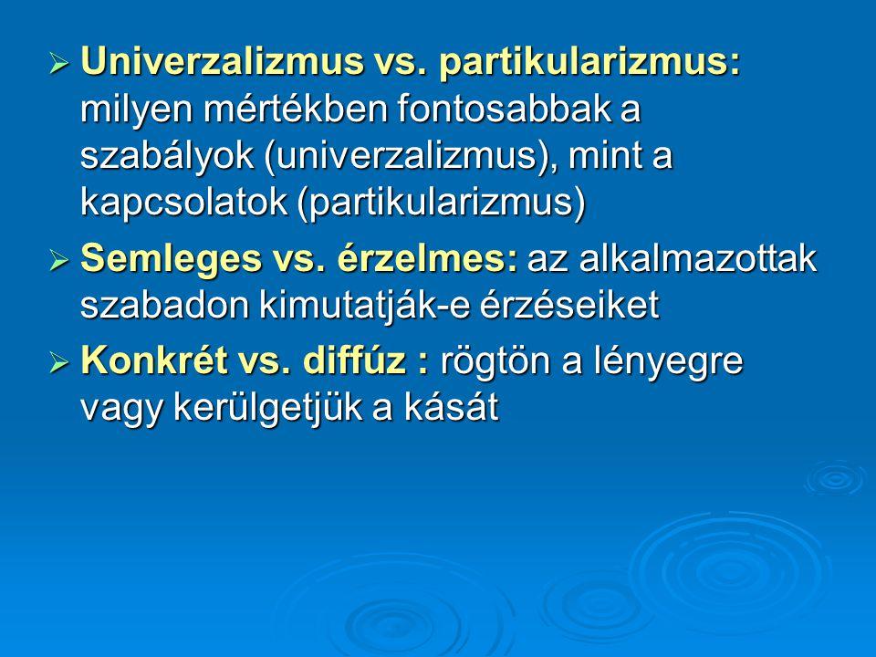  Univerzalizmus vs. partikularizmus: milyen mértékben fontosabbak a szabályok (univerzalizmus), mint a kapcsolatok (partikularizmus)  Semleges vs. é