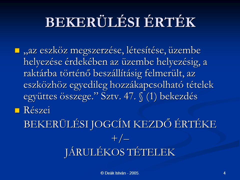"""4© Deák István - 2005. BEKERÜLÉSI ÉRTÉK """"az eszköz megszerzése, létesítése, üzembe helyezése érdekében az üzembe helyezésig, a raktárba történő beszál"""