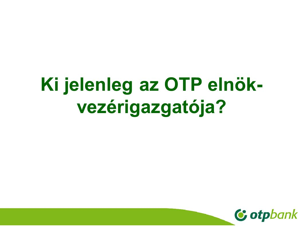5 Ki jelenleg az OTP elnök- vezérigazgatója?
