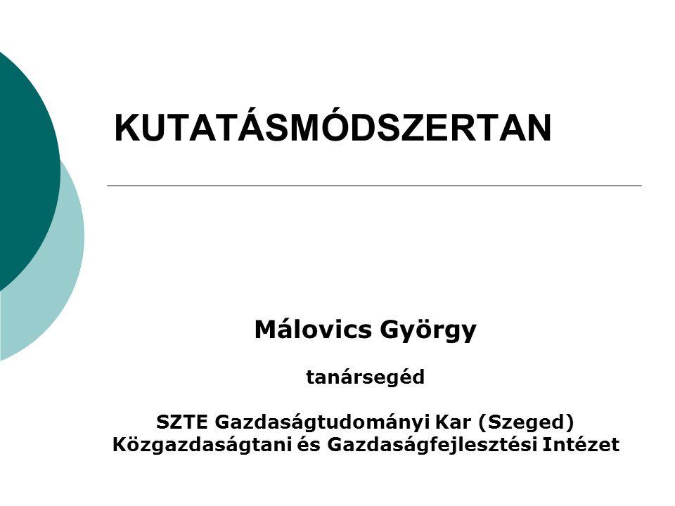 KUTATÁSMÓDSZERTAN Málovics György tanársegéd SZTE Gazdaságtudományi Kar (Szeged) Közgazdaságtani és Gazdaságfejlesztési Intézet