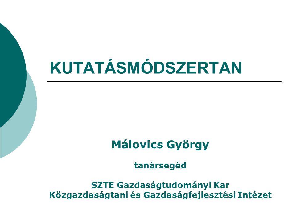 KUTATÁSMÓDSZERTAN Málovics György tanársegéd SZTE Gazdaságtudományi Kar Közgazdaságtani és Gazdaságfejlesztési Intézet