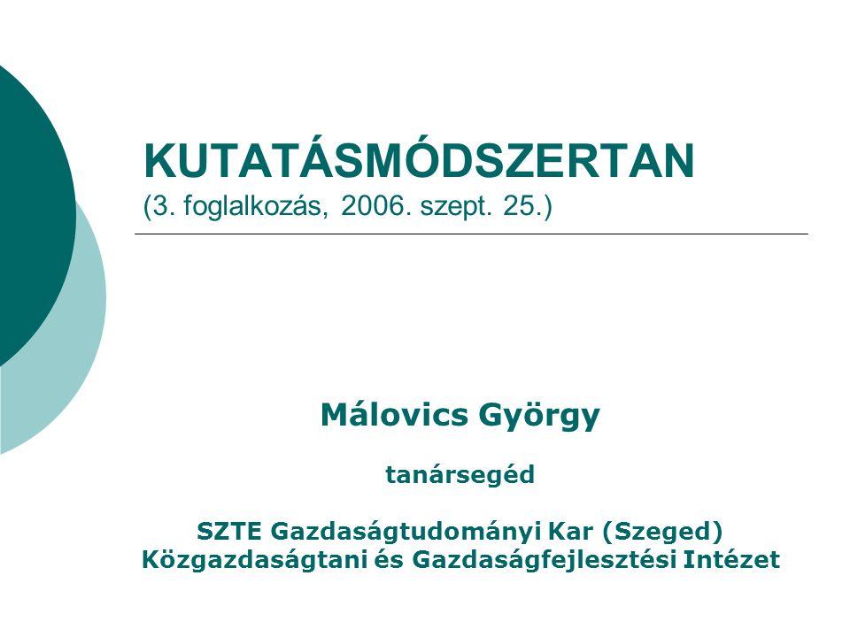 KUTATÁSMÓDSZERTAN (3. foglalkozás, 2006. szept. 25.) Málovics György tanársegéd SZTE Gazdaságtudományi Kar (Szeged) Közgazdaságtani és Gazdaságfejlesz