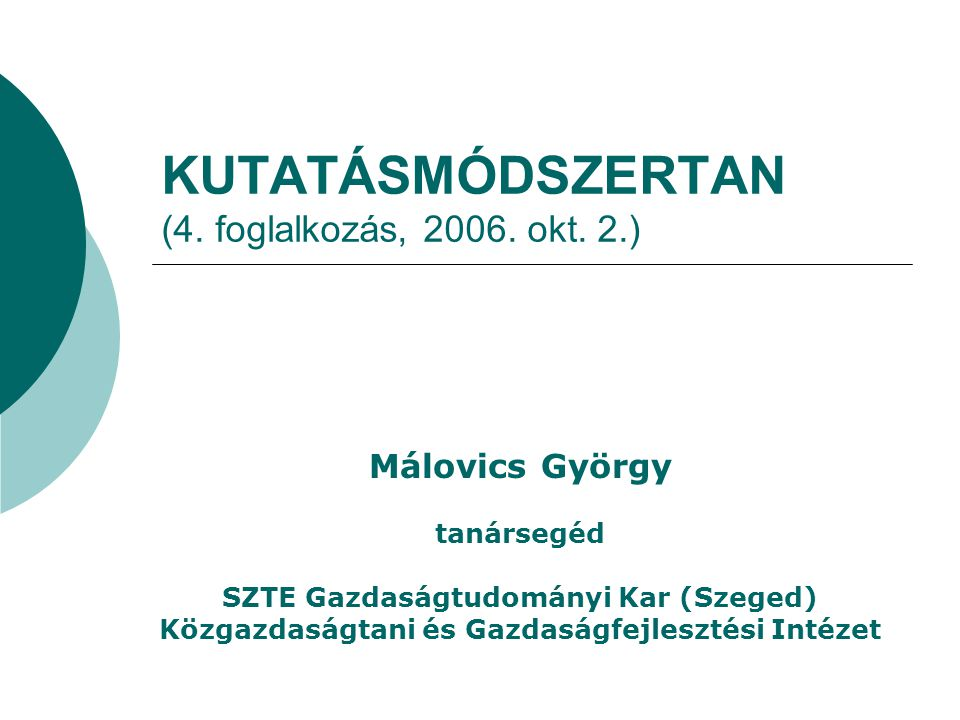KUTATÁSMÓDSZERTAN (4. foglalkozás, 2006. okt. 2.) Málovics György tanársegéd SZTE Gazdaságtudományi Kar (Szeged) Közgazdaságtani és Gazdaságfejlesztés