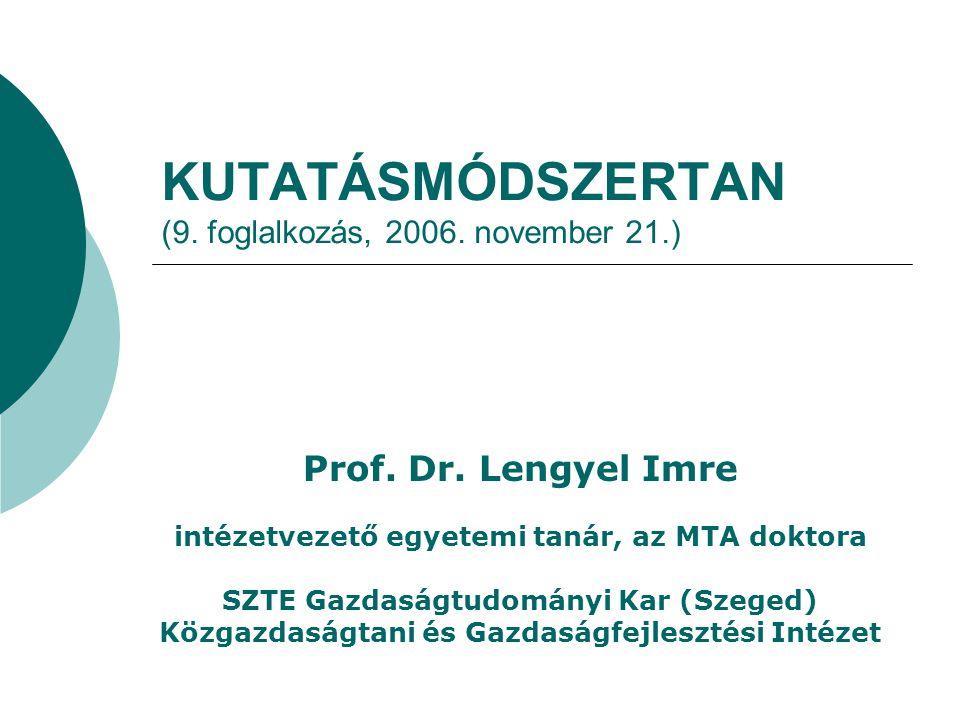 KUTATÁSMÓDSZERTAN (9. foglalkozás, 2006. november 21.) Prof. Dr. Lengyel Imre intézetvezető egyetemi tanár, az MTA doktora SZTE Gazdaságtudományi Kar