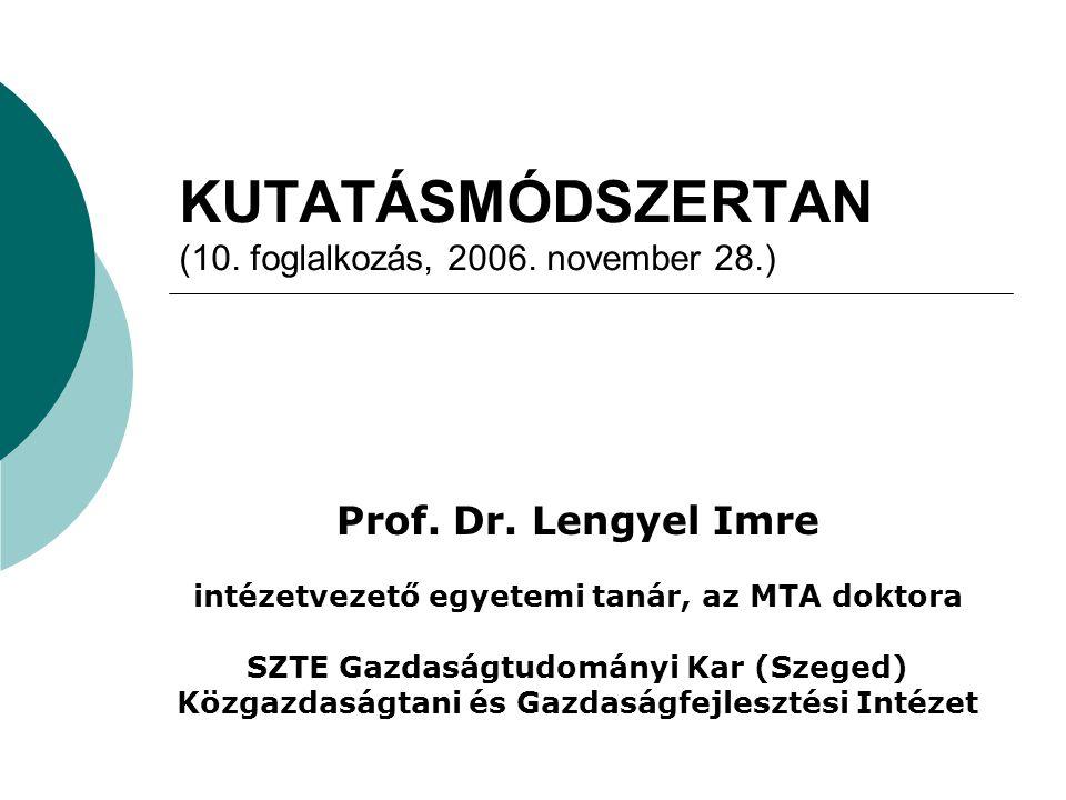 KUTATÁSMÓDSZERTAN (10. foglalkozás, 2006. november 28.) Prof. Dr. Lengyel Imre intézetvezető egyetemi tanár, az MTA doktora SZTE Gazdaságtudományi Kar