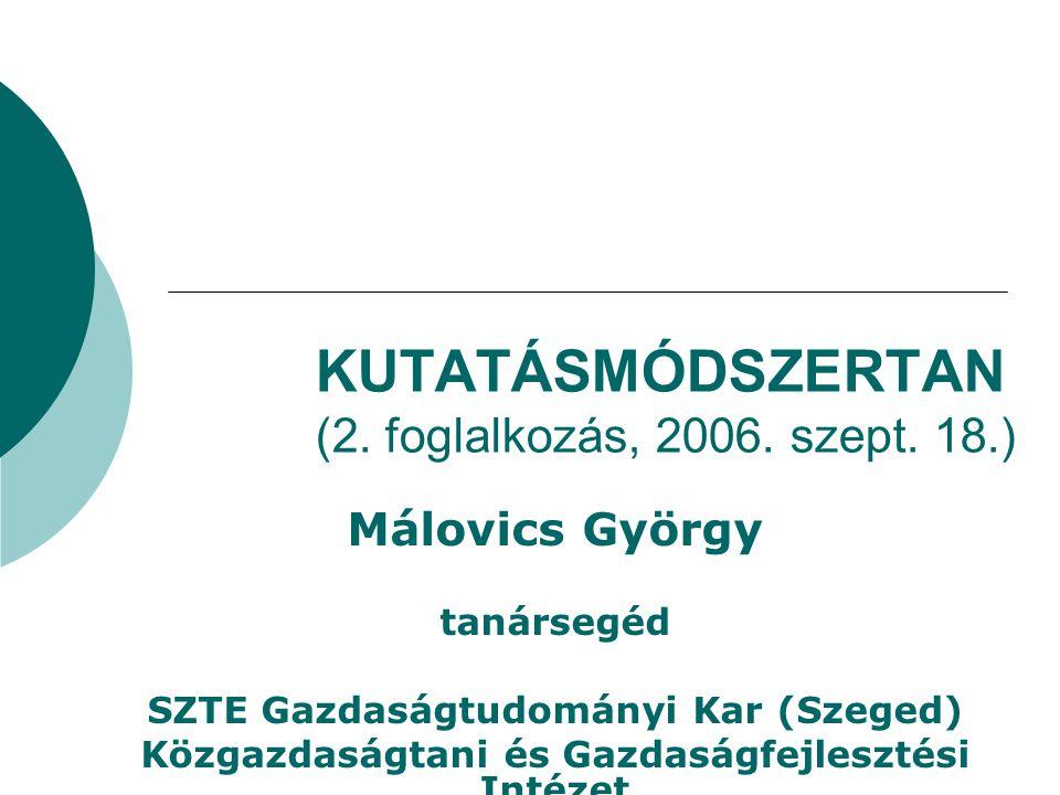KUTATÁSMÓDSZERTAN (2. foglalkozás, 2006. szept. 18.) Málovics György tanársegéd SZTE Gazdaságtudományi Kar (Szeged) Közgazdaságtani és Gazdaságfejlesz