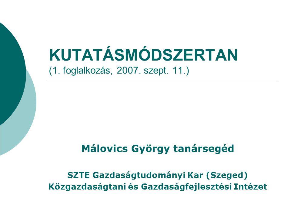 KUTATÁSMÓDSZERTAN (1. foglalkozás, 2007. szept. 11.) Málovics György tanársegéd SZTE Gazdaságtudományi Kar (Szeged) Közgazdaságtani és Gazdaságfejlesz