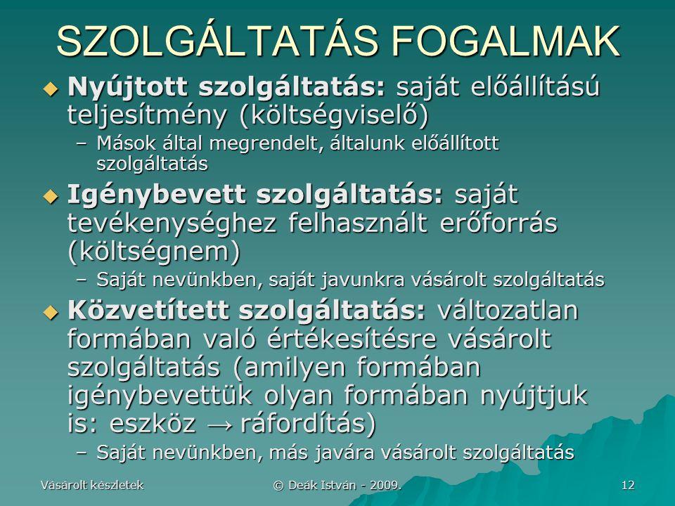 Vásárolt készletek © Deák István - 2009. 12 SZOLGÁLTATÁS FOGALMAK  Nyújtott szolgáltatás: saját előállítású teljesítmény (költségviselő) –Mások által