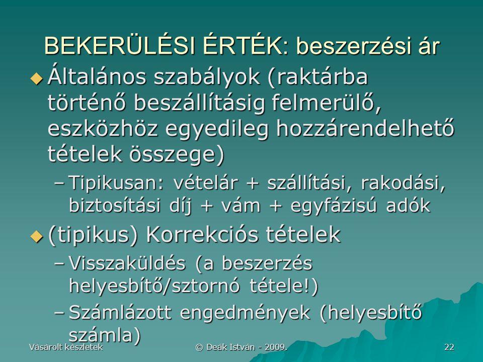 Vásárolt készletek © Deák István - 2009. 22 BEKERÜLÉSI ÉRTÉK: beszerzési ár  Általános szabályok (raktárba történő beszállításig felmerülő, eszközhöz