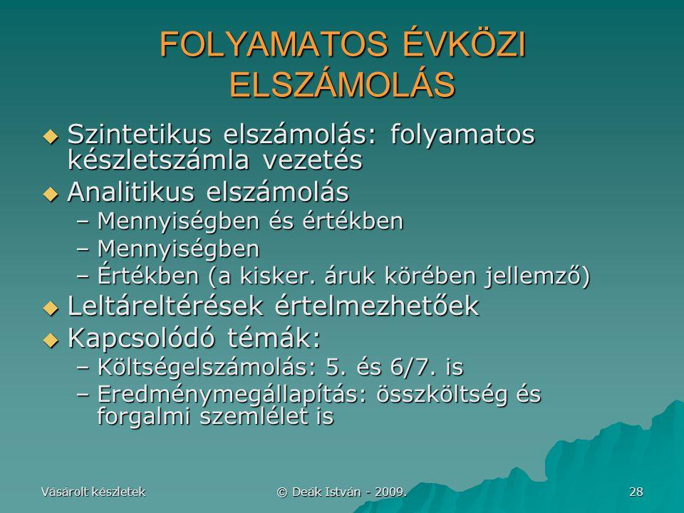 Vásárolt készletek © Deák István - 2009. 28 FOLYAMATOS ÉVKÖZI ELSZÁMOLÁS  Szintetikus elszámolás: folyamatos készletszámla vezetés  Analitikus elszá