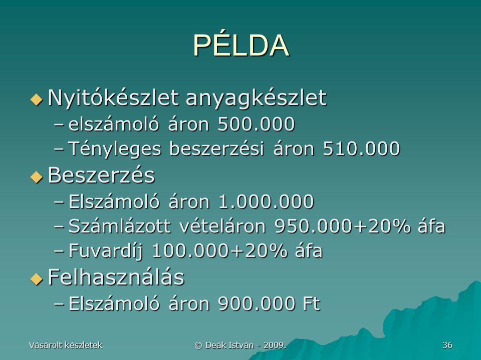 Vásárolt készletek © Deák István - 2009. 36 PÉLDA  Nyitókészlet anyagkészlet –elszámoló áron 500.000 –Tényleges beszerzési áron 510.000  Beszerzés –