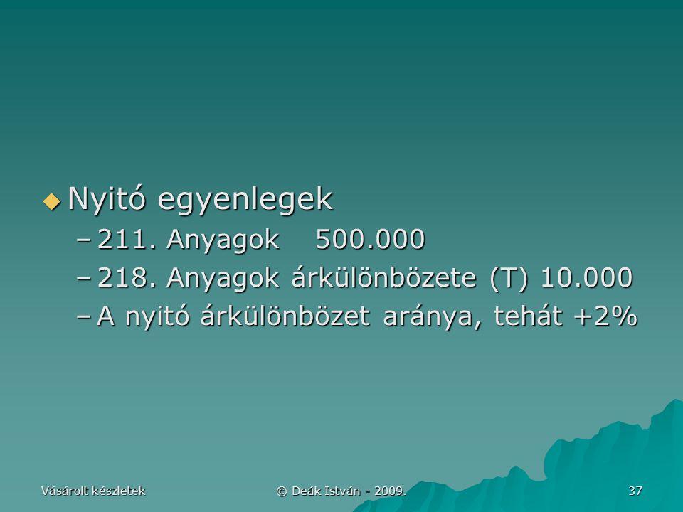Vásárolt készletek © Deák István - 2009. 37  Nyitó egyenlegek –211. Anyagok500.000 –218. Anyagok árkülönbözete (T) 10.000 –A nyitó árkülönbözet arány