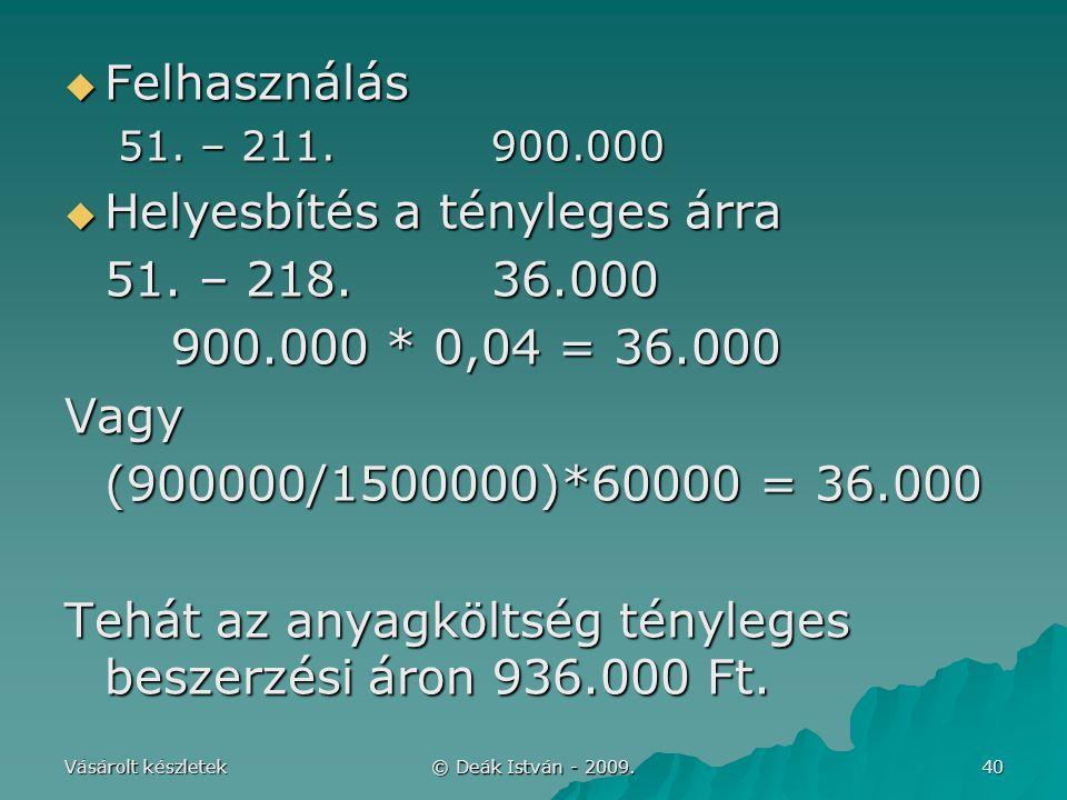 Vásárolt készletek © Deák István - 2009. 40  Felhasználás 51. – 211.900.000  Helyesbítés a tényleges árra 51. – 218.36.000 900.000 * 0,04 = 36.000 V