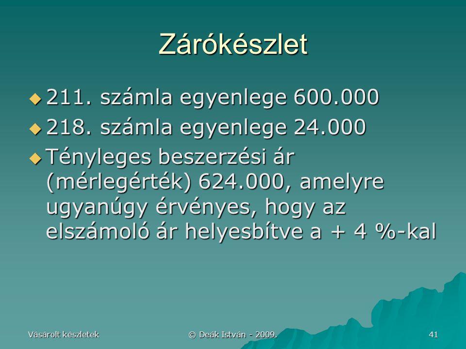 Vásárolt készletek © Deák István - 2009. 41 Zárókészlet  211. számla egyenlege 600.000  218. számla egyenlege 24.000  Tényleges beszerzési ár (mérl