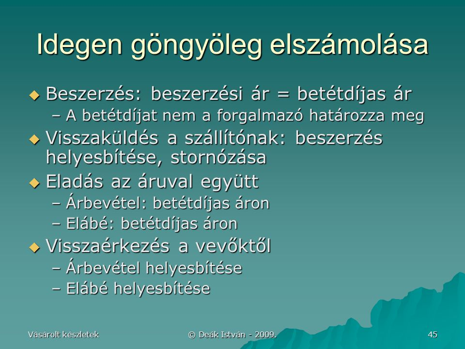 Vásárolt készletek © Deák István - 2009. 45 Idegen göngyöleg elszámolása  Beszerzés: beszerzési ár = betétdíjas ár –A betétdíjat nem a forgalmazó hat
