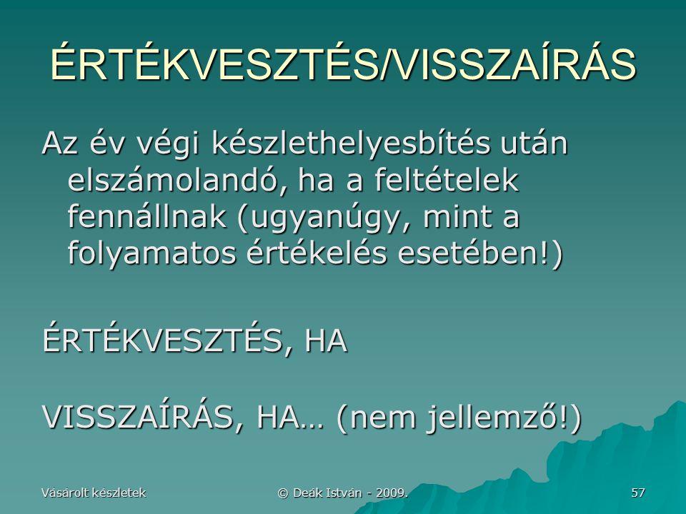 Vásárolt készletek © Deák István - 2009. 57 ÉRTÉKVESZTÉS/VISSZAÍRÁS Az év végi készlethelyesbítés után elszámolandó, ha a feltételek fennállnak (ugyan