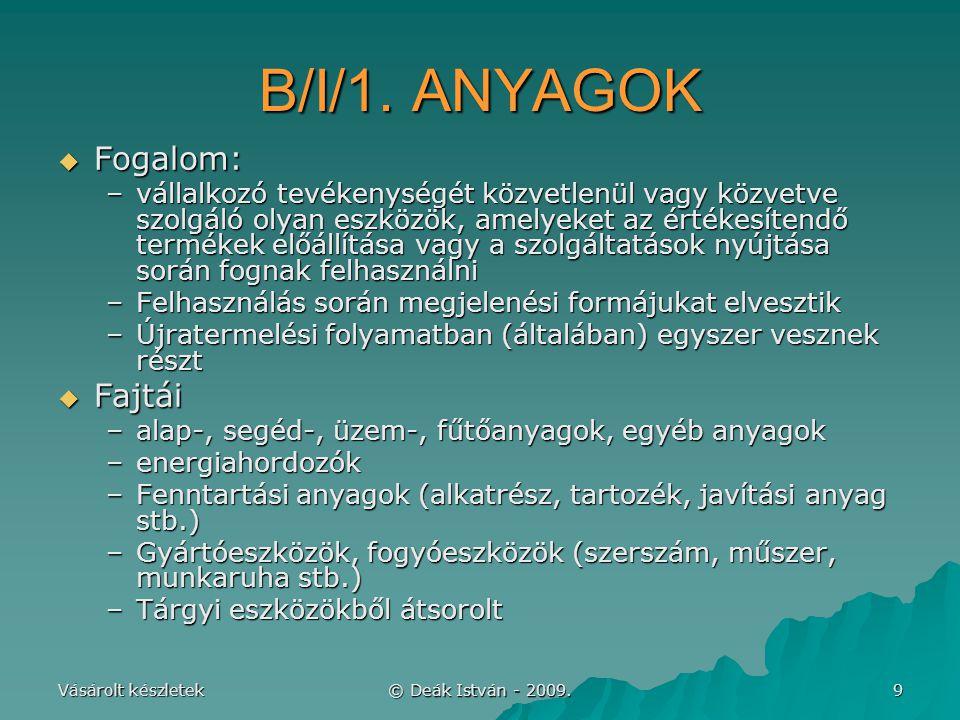 Vásárolt készletek © Deák István - 2009. 9 B/I/1. ANYAGOK  Fogalom: –vállalkozó tevékenységét közvetlenül vagy közvetve szolgáló olyan eszközök, amel