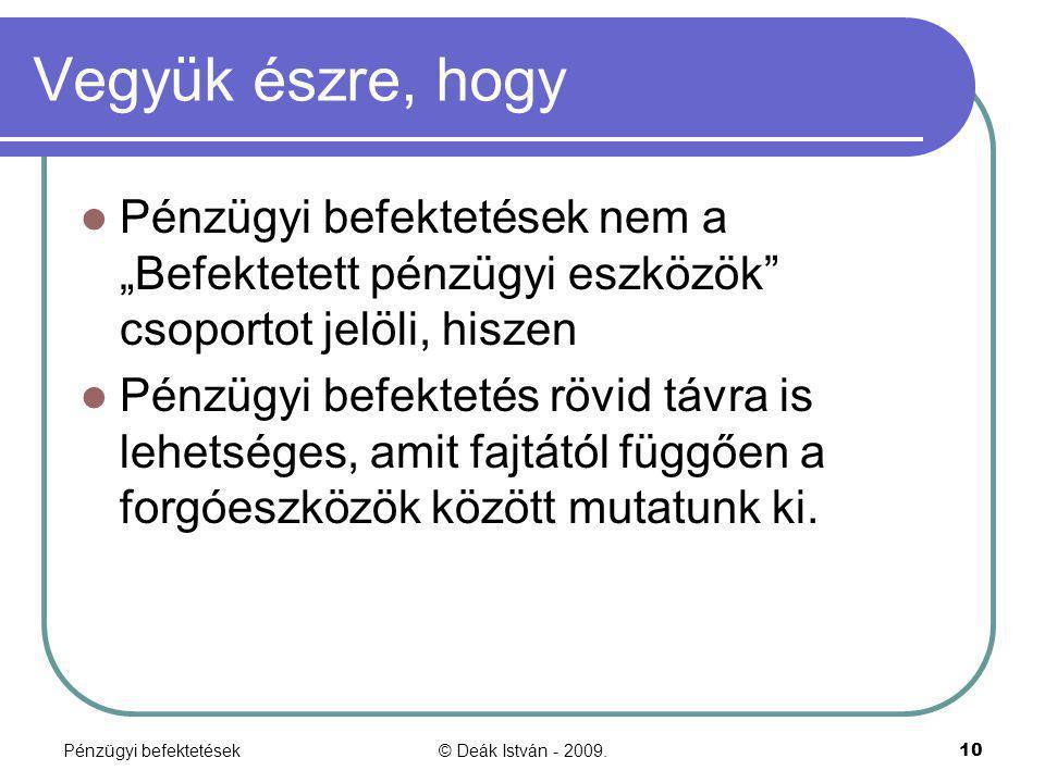 """Pénzügyi befektetések© Deák István - 2009.10 Vegyük észre, hogy Pénzügyi befektetések nem a """"Befektetett pénzügyi eszközök"""" csoportot jelöli, hiszen P"""