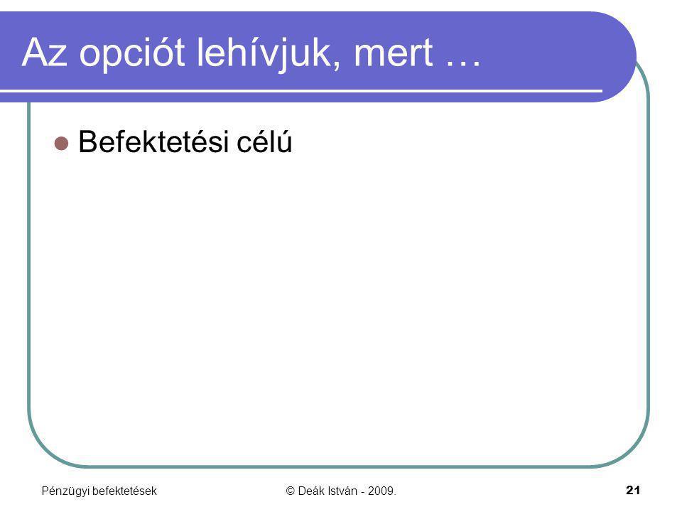 Pénzügyi befektetések© Deák István - 2009.21 Az opciót lehívjuk, mert … Befektetési célú
