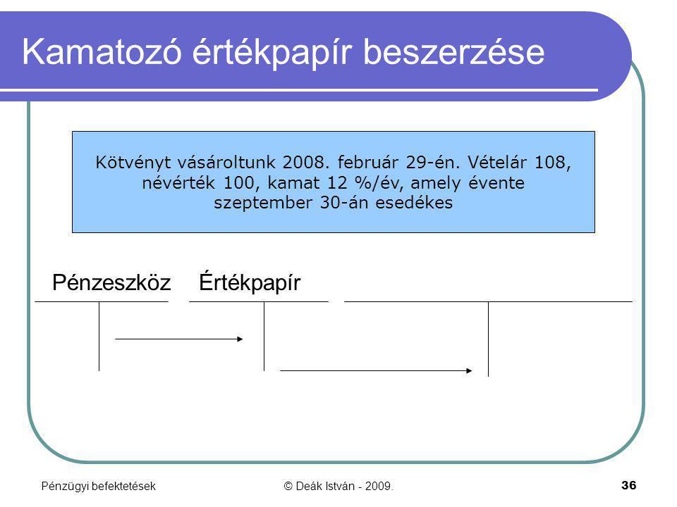 Pénzügyi befektetések© Deák István - 2009.36 Kamatozó értékpapír beszerzése Pénzeszköz Értékpapír Kötvényt vásároltunk 2008. február 29-én. Vételár 10