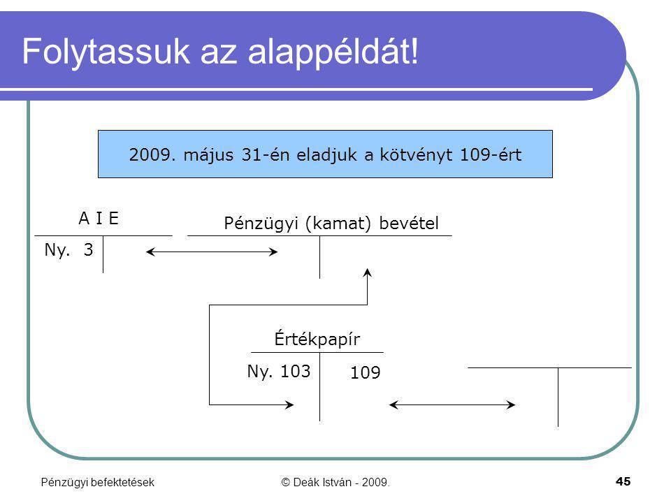 Pénzügyi befektetések© Deák István - 2009.45 Folytassuk az alappéldát! Ny. 103 2009. május 31-én eladjuk a kötvényt 109-ért A I E Pénzügyi (kamat) bev