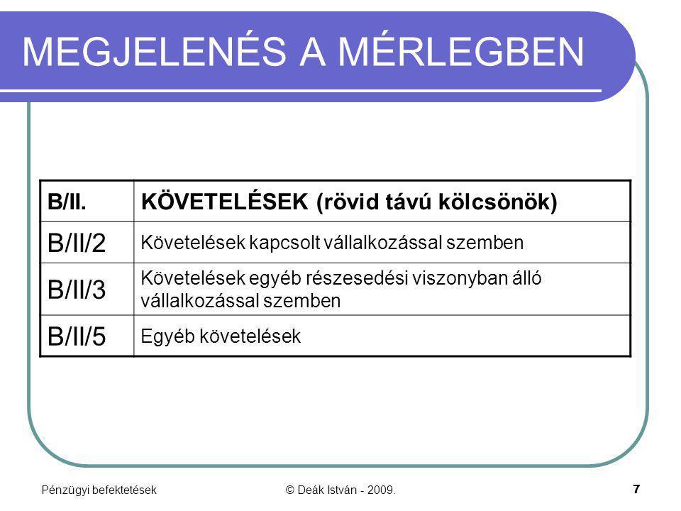 Pénzügyi befektetések© Deák István - 2009.8 MEGJELENÉS A MÉRLEGBEN B/III.ÉRTÉKPAPÍROK B/III/1 Részesedés kapcsolt vállalkozásban B/III/2 Egyéb részesedés B/III/3 Saját részvények, üzletrészek B/III/4 Forgatási célú hitelviszonyt megtestesítő értékpapírok