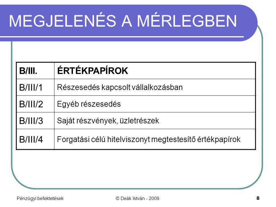 Pénzügyi befektetések© Deák István - 2009.8 MEGJELENÉS A MÉRLEGBEN B/III.ÉRTÉKPAPÍROK B/III/1 Részesedés kapcsolt vállalkozásban B/III/2 Egyéb részese