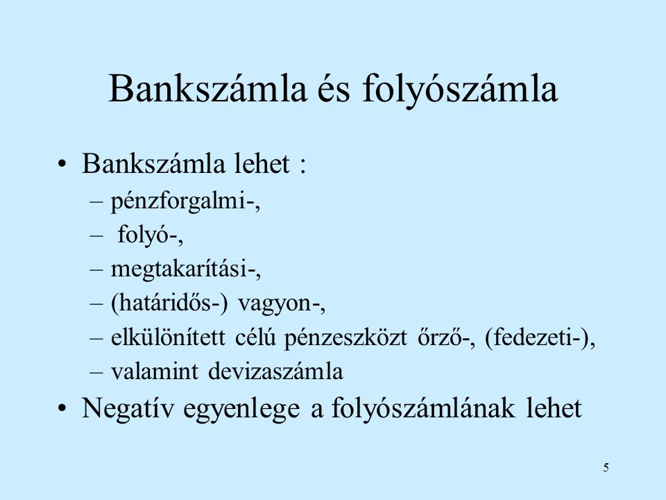 5 Bankszámla és folyószámla Bankszámla lehet : –pénzforgalmi-, – folyó-, –megtakarítási-, –(határidős-) vagyon-, –elkülönített célú pénzeszközt őrző-,