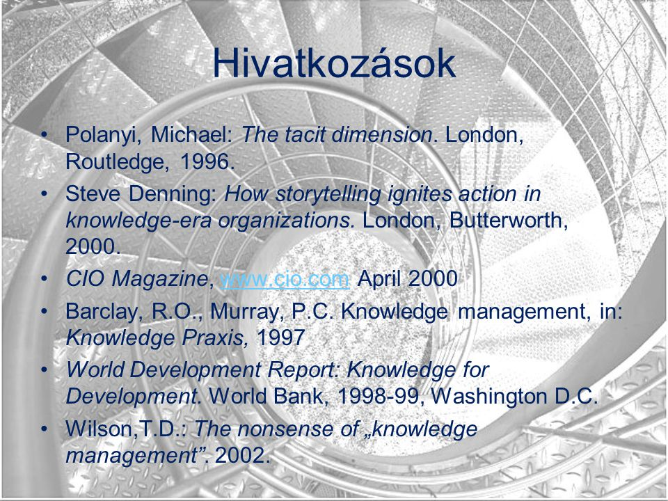 Hivatkozások Polanyi, Michael: The tacit dimension. London, Routledge, 1996. Steve Denning: How storytelling ignites action in knowledge-era organizat