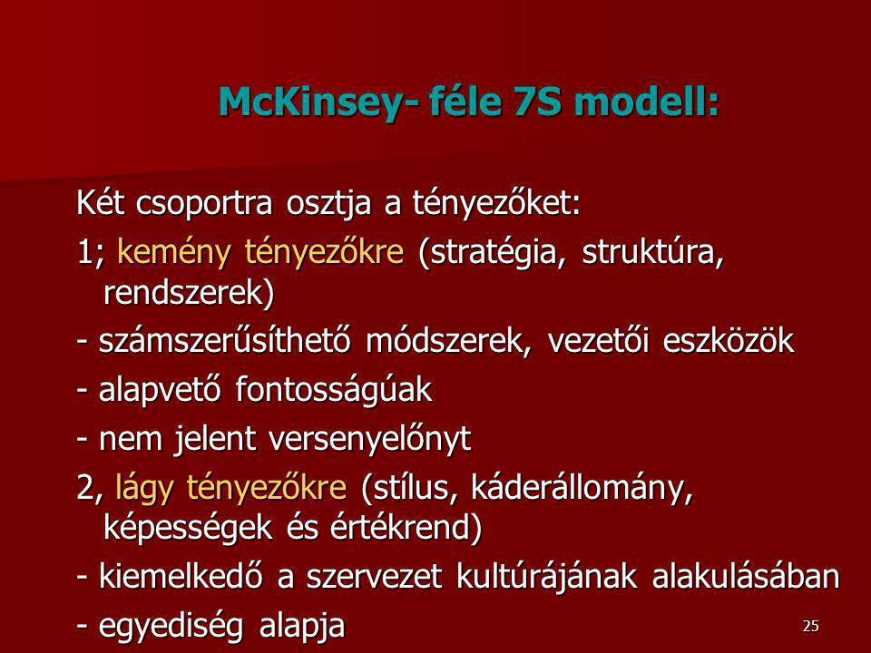 25 McKinsey- féle 7S modell: Két csoportra osztja a tényezőket: 1; kemény tényezőkre (stratégia, struktúra, rendszerek) - számszerűsíthető módszerek, vezetői eszközök - alapvető fontosságúak - nem jelent versenyelőnyt 2, lágy tényezőkre (stílus, káderállomány, képességek és értékrend) - kiemelkedő a szervezet kultúrájának alakulásában - egyediség alapja