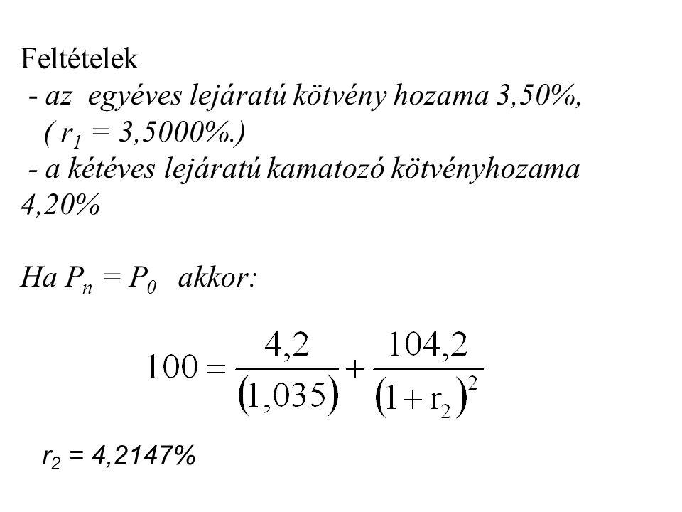 Feltételek - az egyéves lejáratú kötvény hozama 3,50%, ( r 1 = 3,5000%.) - a kétéves lejáratú kamatozó kötvényhozama 4,20% Ha P n = P 0 akkor: r 2 = 4