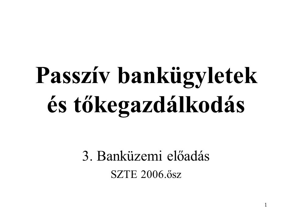 12 Passzív bankügyletek 1 Betételhelyező szerint: lakosság, gazdálkodó szervezet, költségvetési szerv és intézmény, társadalmi szerv, alapítvány, más bank, központi bank, valamint a külföldiek betétei.