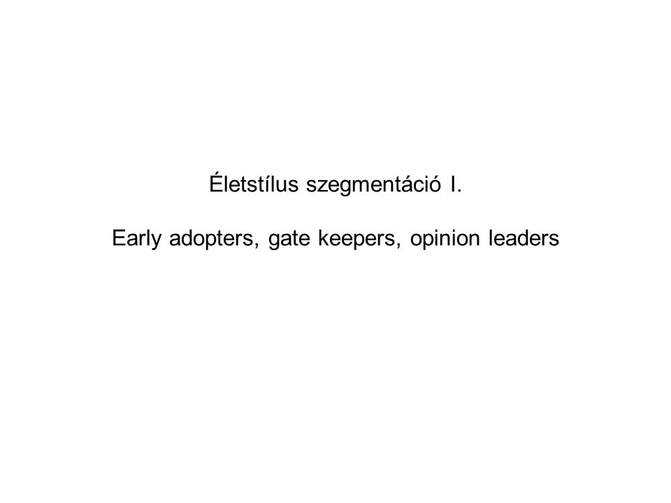 Életstílus szegmentáció I. Early adopters, gate keepers, opinion leaders
