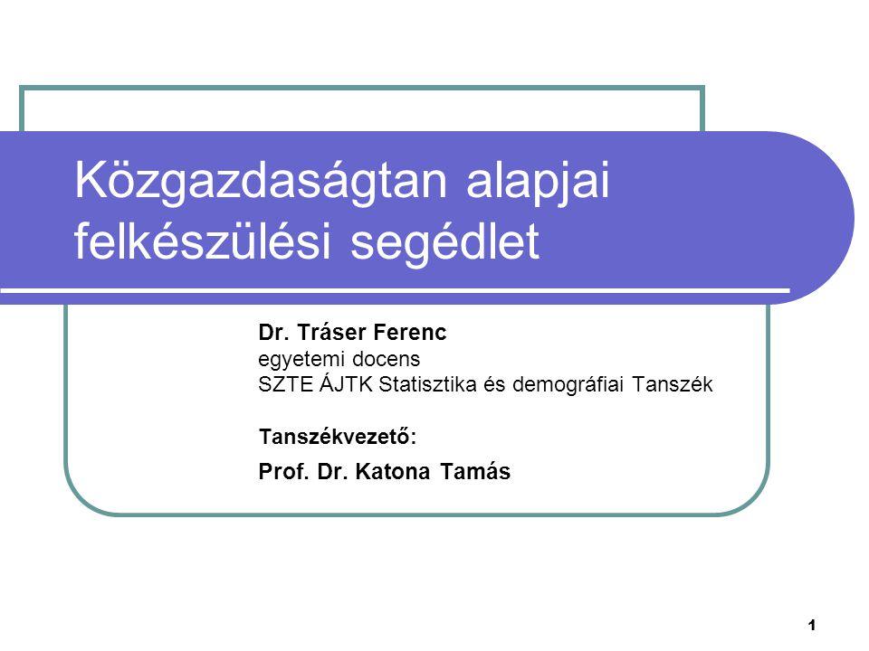 1 Közgazdaságtan alapjai felkészülési segédlet Dr. Tráser Ferenc egyetemi docens SZTE ÁJTK Statisztika és demográfiai Tanszék Tanszékvezető: Prof. Dr.