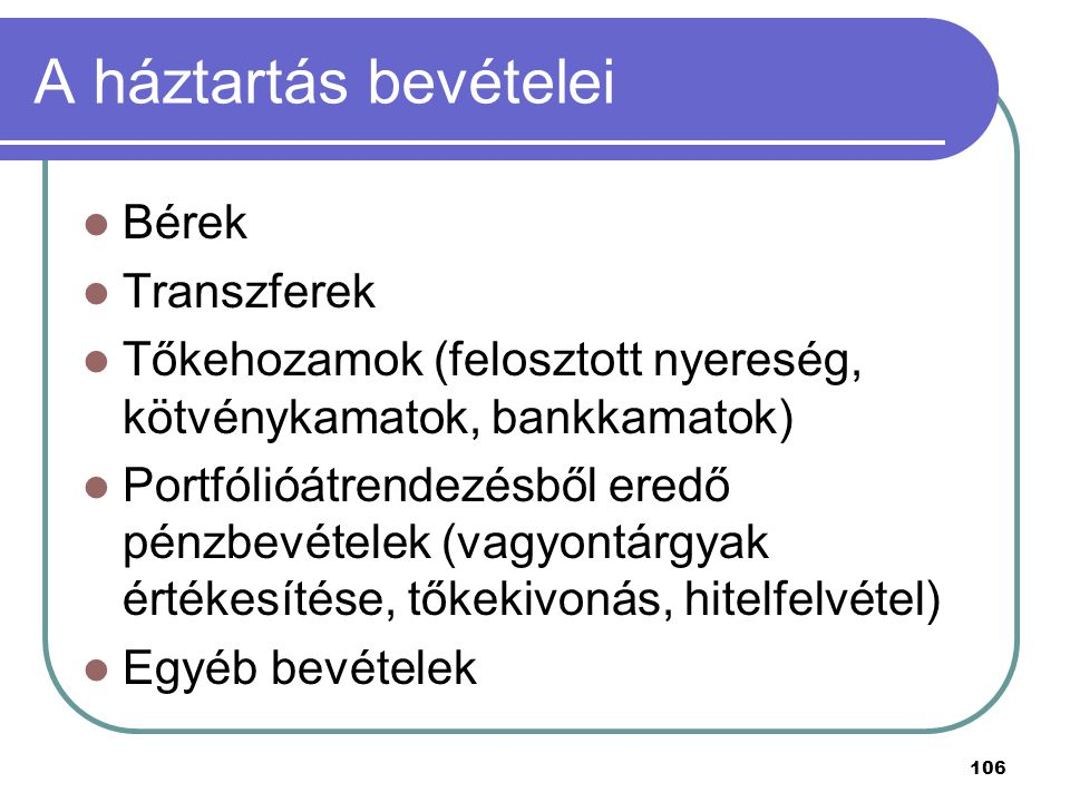 106 A háztartás bevételei Bérek Transzferek Tőkehozamok (felosztott nyereség, kötvénykamatok, bankkamatok) Portfólióátrendezésből eredő pénzbevételek