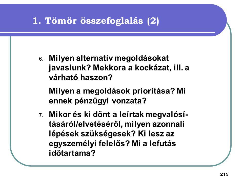 215 1. Tömör összefoglalás (2) 6. Milyen alternatív megoldásokat javaslunk? Mekkora a kockázat, ill. a várható haszon? Milyen a megoldások prioritása?