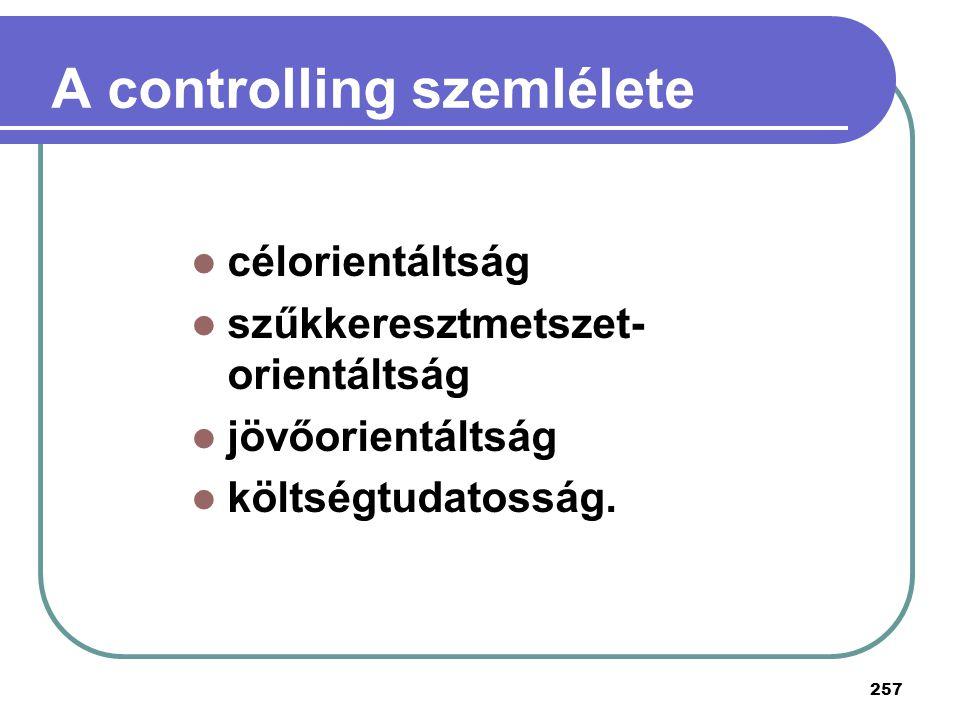 257 A controlling szemlélete célorientáltság szűkkeresztmetszet- orientáltság jövőorientáltság költségtudatosság.