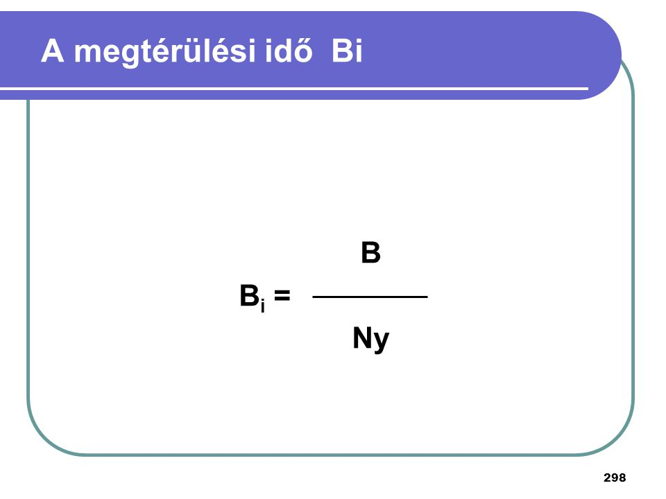 298 A megtérülési idő Bi B B i = Ny