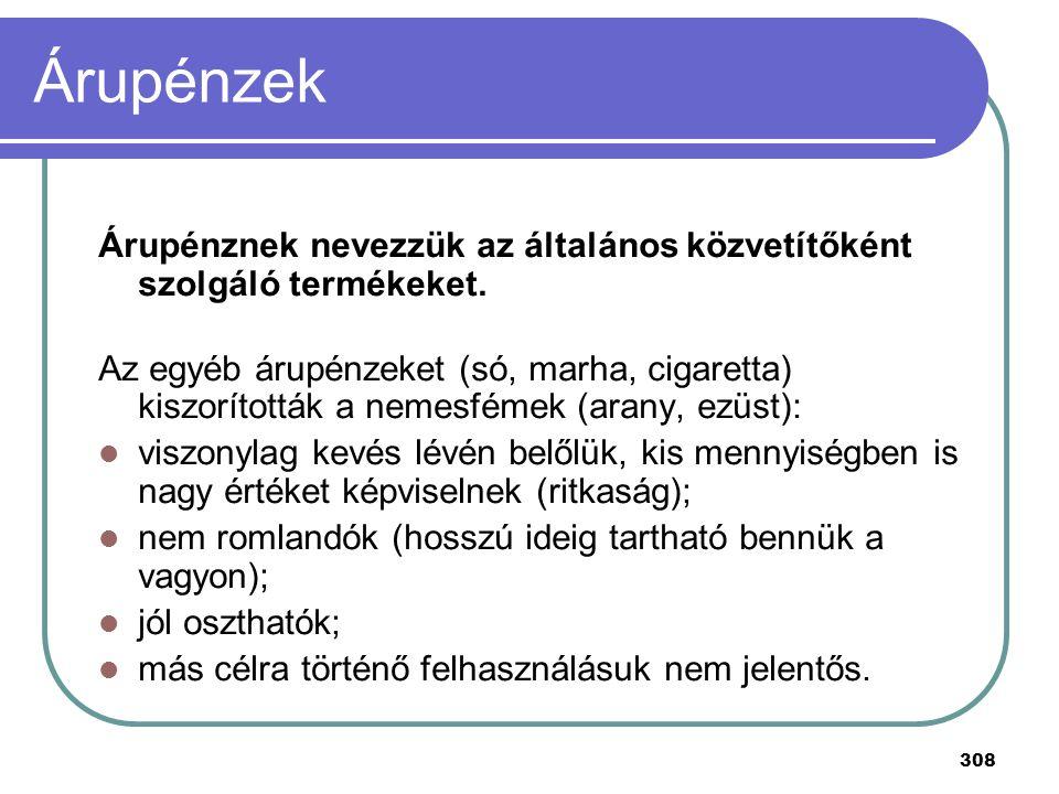 308 Árupénzek Árupénznek nevezzük az általános közvetítőként szolgáló termékeket. Az egyéb árupénzeket (só, marha, cigaretta) kiszorították a nemesfém