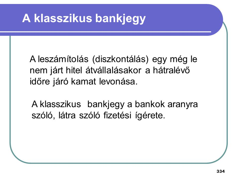 334 A klasszikus bankjegy A klasszikus bankjegy a bankok aranyra szóló, látra szóló fizetési ígérete. A leszámítolás (diszkontálás) egy még le nem jár