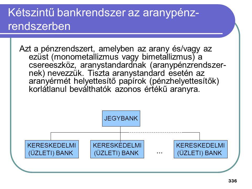 336 Kétszintű bankrendszer az aranypénz- rendszerben Azt a pénzrendszert, amelyben az arany és/vagy az ezüst (monometallizmus vagy bimetallizmus) a cs