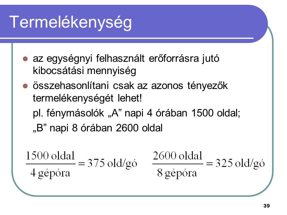 39 Termelékenység az egységnyi felhasznált erőforrásra jutó kibocsátási mennyiség összehasonlítani csak az azonos tényezők termelékenységét lehet! pl.