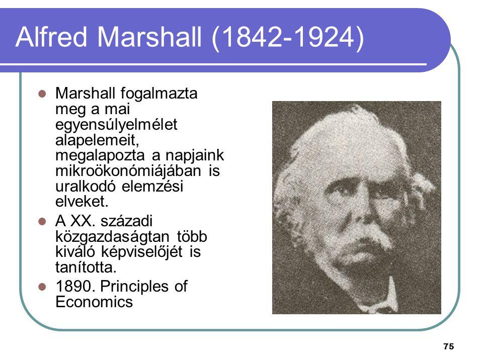 75 Alfred Marshall (1842-1924) Marshall fogalmazta meg a mai egyensúlyelmélet alapelemeit, megalapozta a napjaink mikroökonómiájában is uralkodó elemz