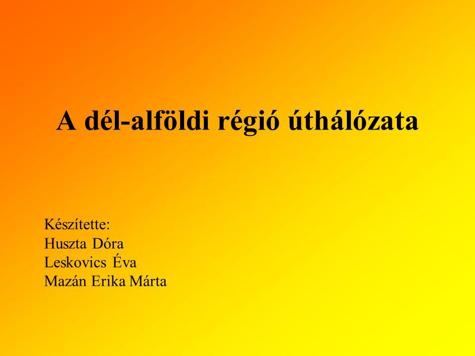 A dél-alföldi régió úthálózata Készítette: Huszta Dóra Leskovics Éva Mazán Erika Márta